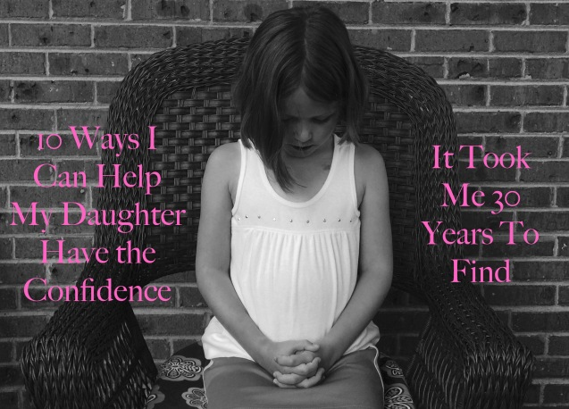 10 Ways I can Help My Daughter Have Confidence It Took Me 30 Years to Find