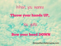 When you wanna throw your hands up, you gotta bow your head down.